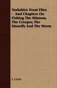 Yorkshire Trout Flies - And Chapters on Fishing the Minnow, the Creeper, the Stonefly and the Worm