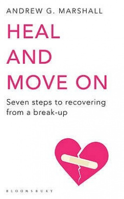 Heal and Move on: Seven Steps to Recovering from a Break-Up. Andrew G. Marshall