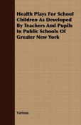 Health Plays for School Children as Developed by Teachers and Pupils in Public Schools of Greater New York