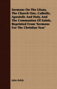 Sermons on the Litany, the Church One, Catholic, Apostolic and Holy, and the Communion of Saints, Reprinted from 'Sermons for the Christian Year'