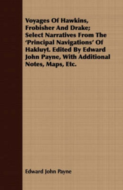 Voyages of Hawkins, Frobisher and Drake; Select Narratives from the 'Principal Navigations' of Hakluyt. Edited by Edward John Payne, with Additional N