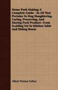 Home Pork Making; A Complete Guide - In All That Pertains to Hog Slaughtering, Curing, Preserving, and Storing Pork Product--From Scalding Vat to Kitc