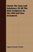 Christ; The Sum and Substance of All the Holy Scriptures in the Old and New Testament