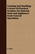 Graining and Marbling; A Series of Practical Treatises on Material, Tools and Appliances Used; General Operations