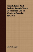 Forest, Lake, and Prairie; Twenty Years of Frontier Life in Western Canada - 1842-62