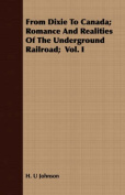 From Dixie to Canada; Romance and Realities of the Underground Railroad; Vol. I