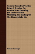 General Foundry Practice, Being a Treatise on General Iron Founding, Job Loam Practice, Moulding and Casting of the Finer Metals, Etc.