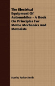 The Electrical Equipment of Automobiles - A Book on Principles for Motor Mechanics and Motorists