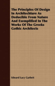 The Principles of Design in Architechture as Deducible from Nature and Exemplified in the Works of the Greeks Gothic Architects