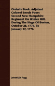 Orderly Book. Adjutant Colonel Enoch Poors Second New Hampshire Regiment on Winter Hill, During the Siege of Boston, October 28, 1775, to January 12,