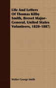 Life and Letters of Thomas Kilby Smith, Brevet Major-General, United States Volunteers, 1820-1887;