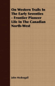 On Western Trails in the Early Seventies - Frontier Pioneer Life in the Canadian North-West