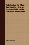 Pathfinding on Plain and Prairie - Stirring Scenes of Life in the Canadian North-West