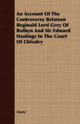An Account of the Controversy Between Reginald Lord Grey of Ruthyn and Sir Edward Hastings in the Court of Chivalry