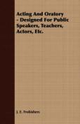 Acting and Oratory - Designed for Public Speakers, Teachers, Actors, Etc.
