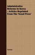 Administrative Reforms in Korea - Articles Reprinted from the 'Seoul Press'