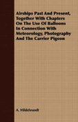 Airships Past and Present, Together with Chapters on the Use of Balloons in Connection with Meteorology, Photography and the Carrier Pigeon