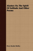 Alastor; Or, the Spirit of Solitude and Other Poems
