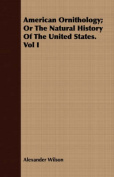 American Ornithology; Or the Natural History of the United States. Vol I