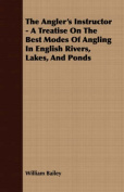 The Angler's Instructor - A Treatise on the Best Modes of Angling in English Rivers, Lakes, and Ponds