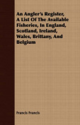 An Angler's Register, a List of the Available Fisheries, in England, Scotland, Ireland, Wales, Brittany, and Belgium