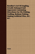 Bowlker's Art of Angling, Greatly Enlarged and Improved; Containing Directions for Fly-Fishing, Trolling, Bottom-Fishing, Making Artificial Flies, &C.