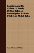 Bahaism and Its Claims - A Study of the Religion Promulgated by Baha Ullah and Abdul Baha