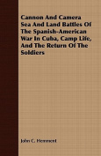 Cannon and Camera Sea and Land Battles of the Spanish-American War in Cuba, Camp Life, and the Return of the Soldiers