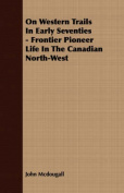 On Western Trails in Early Seventies - Frontier Pioneer Life in the Canadian North-West