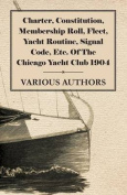 Charter, Constitution, Membership Roll, Fleet, Yacht Routine, Signal Code, Etc. of the Chicago Yacht Club 1904