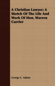 A Christian Lawyer; A Sketch of the Life and Work of Hon. Warren Currier
