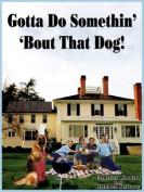 Gotta Do Somethin' 'Bout That Dog!