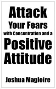 Attack Your Fears with Concentration and a Positive Attitude
