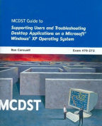 MCDST Guide to Supporting Users and Troubleshooting Desktop Applications on a Microsoft Windows XP Operating System