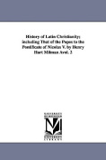 History of Latin Christianity; Including That of the Popes to the Pontificate of Nicolas V. by Henry Hart Milman Avol. 2