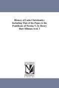 History of Latin Christianity; Including That of the Popes to the Pontificate of Nicolas V. by Henry Hart Milman Avol. 1
