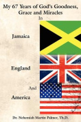 My 67 Years of God's Goodness, Grace and Miracles in Jamaica, England, and America