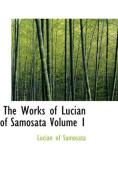 The Works of Lucian of Samosata Volume 1