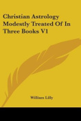 Christian Astrology Modestly Treated of in Three Books V1
