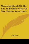Memorial Sketch of the Life and Public Works of Mrs. Harriet Anne Lucas