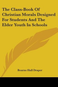 The Class-Book of Christian Morals Designed for Students and the Elder Youth in Schools