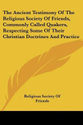 The Ancient Testimony Of The Religious Society Of Friends, Commonly Called Quakers, Respecting Some Of Their Christian Doctrines And Practice