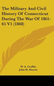 The Military and Civil History of Connecticut During the War of 1861-65 V1
