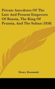 Private Anecdotes Of The Late And Present Emperors Of Russia, The King Of Prussia, And The Sultan