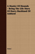 A Master of Hounds - Being the Life Story of Harry Buckland of Ashford