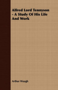 Alfred Lord Tennyson - A Study of His Life and Work