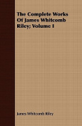 The Complete Works of James Whitcomb Riley; Volume I