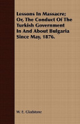 Lessons in Massacre; Or, the Conduct of the Turkish Government in and about Bulgaria Since May, 1876.