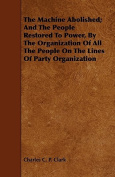 The Machine Abolished; And the People Restored to Power, by the Organization of All the People on the Lines of Party Organization