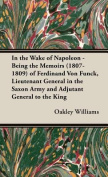 In the Wake of Napoleon - Being the Memoirs (1807-1809) of Ferdinand Von Funck, Lieutenant General in the Saxon Army and Adjutant General to the King